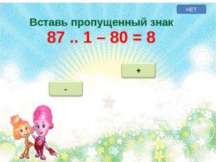 НЕТ Вставь пропущенный знак 87 .. 1 – 80 = 8