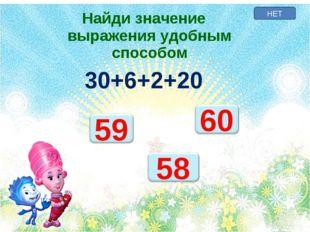 НЕТ Найди значение выражения удобным способом 30+6+2+20