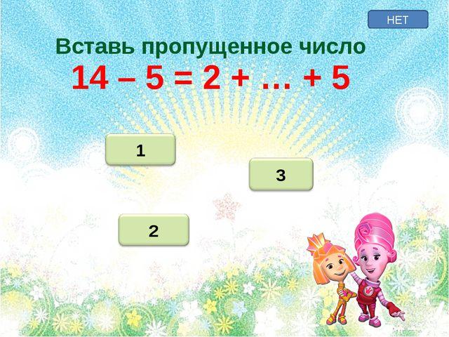 НЕТ Вставь пропущенное число 14 – 5 = 2 + … + 5