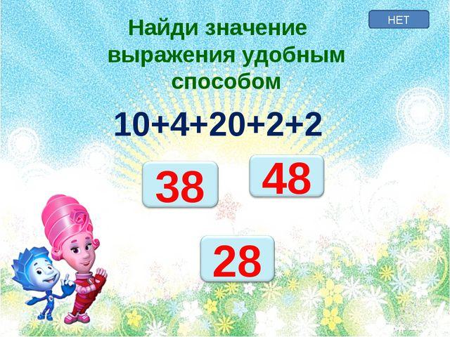НЕТ Найди значение выражения удобным способом 10+4+20+2+2