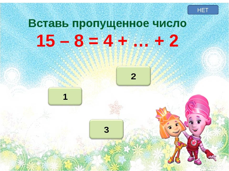 НЕТ Вставь пропущенное число 15 – 8 = 4 + … + 2