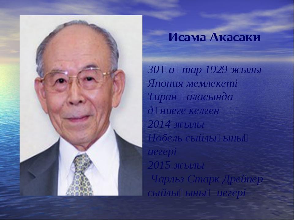 Исама Акасаки 30 қаңтар 1929 жылы Япония мемлекеті Тиран қаласында дүниеге ке...