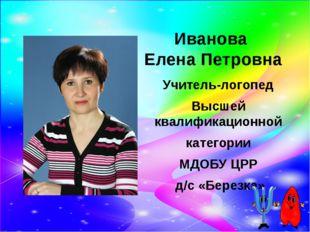 Иванова Елена Петровна Учитель-логопед Высшей квалификационной категории МДОБ