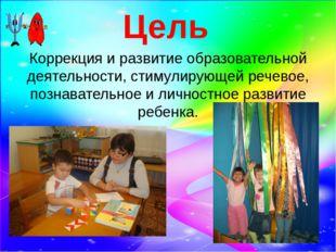 Цель Коррекция и развитие образовательной деятельности, стимулирующей речевое