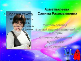 Ахметвалеева Салима Рахимьяновна Учитель-логопед Высшей квалификационной кате