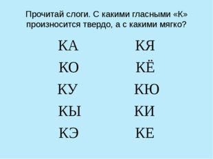 Прочитай слоги. С какими гласными «К» произносится твердо, а с какими мягко?