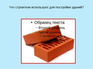 Что строители используют для постройки зданий?