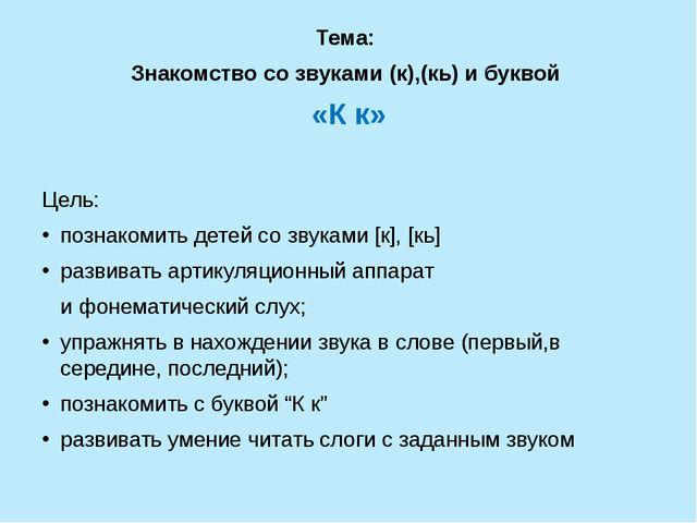 Тема: Знакомство со звуками (к),(кь) и буквой «К к» Цель: познакомить детей...