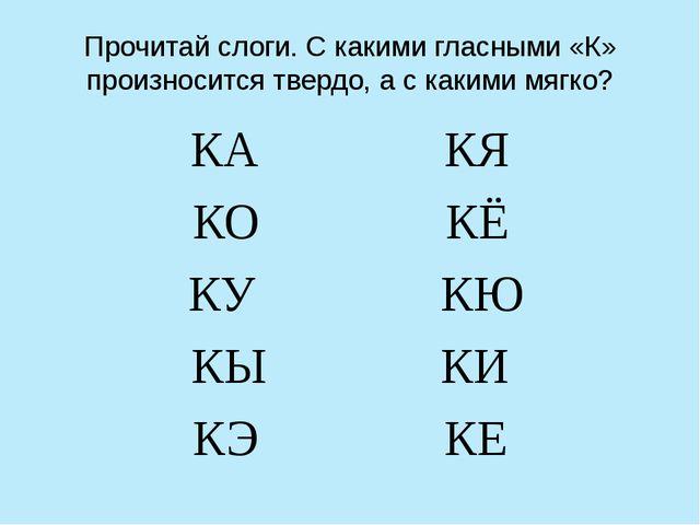 Прочитай слоги. С какими гласными «К» произносится твердо, а с какими мягко?...