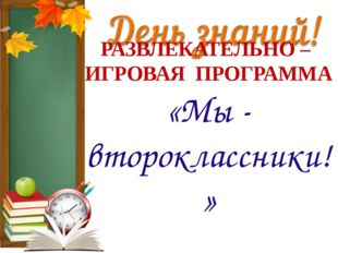 РАЗВЛЕКАТЕЛЬНО – ИГРОВАЯ ПРОГРАММА «Мы - второклассники!»