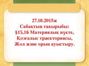 27.10.2015ж Сабақтың тақырыбы: §15,16 Материялық нүкте, Қозғалыс траекториясы