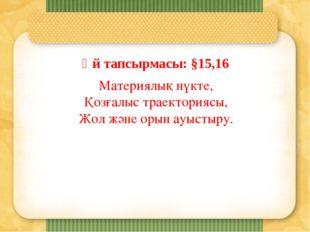 Үй тапсырмасы: §15,16 Материялық нүкте, Қозғалыс траекториясы, Жол және орын