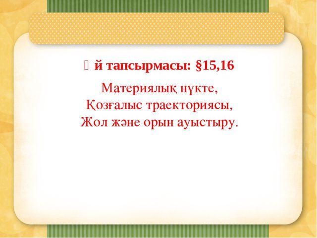 Үй тапсырмасы: §15,16 Материялық нүкте, Қозғалыс траекториясы, Жол және орын...