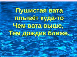 Пушистая вата плывёт куда-то Чем вата выше, Тем дождик ближе.