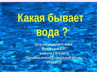 Какая бывает вода ? Урок окружающего мира Мажарской Е.Л. учителя 1 Б класса П