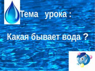 Тема урока : Какая бывает вода ?
