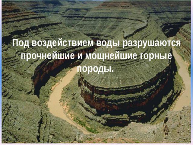 Под воздействием воды разрушаются прочнейшие и мощнейшие горные породы.