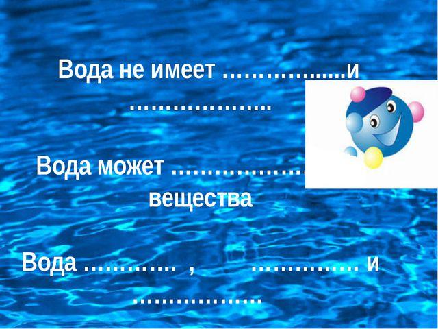 Вода не имеет …………......и ……………….. Вода может …………………………. вещества Вода …………...