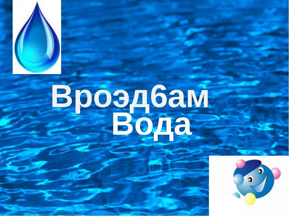 Вроэд6ам Вода