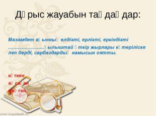 Дұрыс жауабын таңдаңдар: Махамбет ақынның елдікті, ерлікті, еркіндікті .....