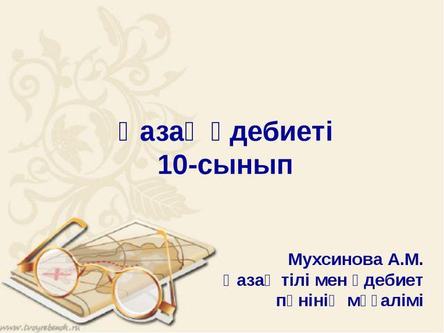 Қазақ әдебиеті 10-сынып Мухсинова А.М. Қазақ тілі мен әдебиет пәнінің мұғалімі