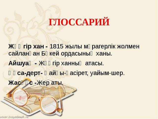 ГЛОССАРИЙ Жәңгір хан - 1815 жылы мұрагерлік жолмен сайланған Бөкей ордасының...