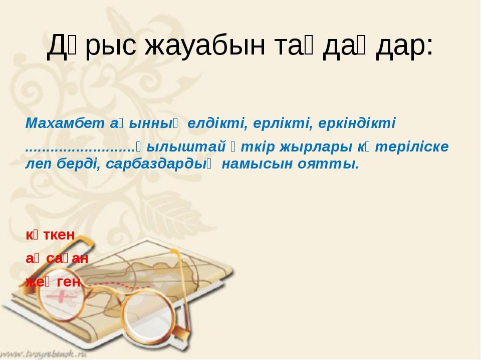 Дұрыс жауабын таңдаңдар: Махамбет ақынның елдікті, ерлікті, еркіндікті ........