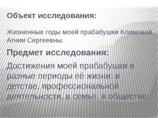 Объект исследования: Жизненные годы моей прабабушки Климовой Агнии Сергеевны.