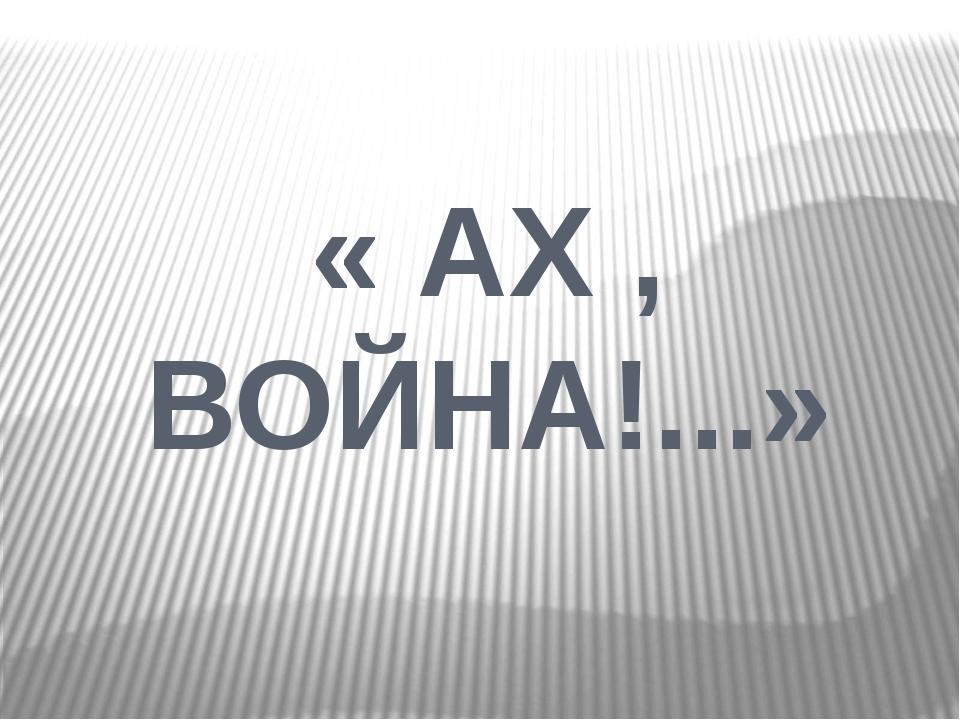 « АХ , ВОЙНА!...»