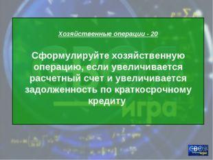 Хозяйственные операции - 20 Сформулируйте хозяйственную операцию, если увели