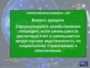 Хозяйственные операции - 100 Вопрос аукцион Сформулируйте хозяйственную опера