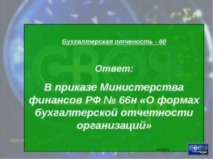 Бухгалтерская отченость - 60 Ответ: В приказе Министерства финансов РФ № 66н