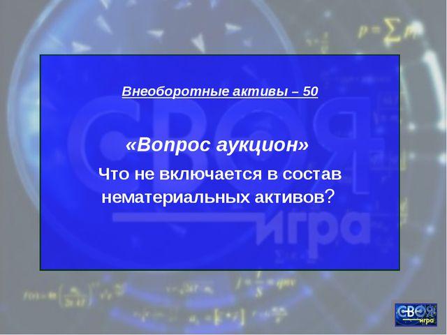 Внеоборотные активы – 50 «Вопрос аукцион» Что не включается в состав нематер...