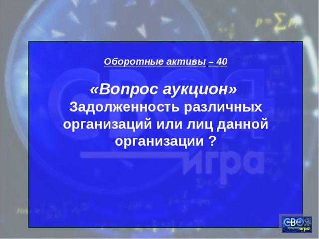 Оборотные активы – 40 «Вопрос аукцион» Задолженность различных организаций и...