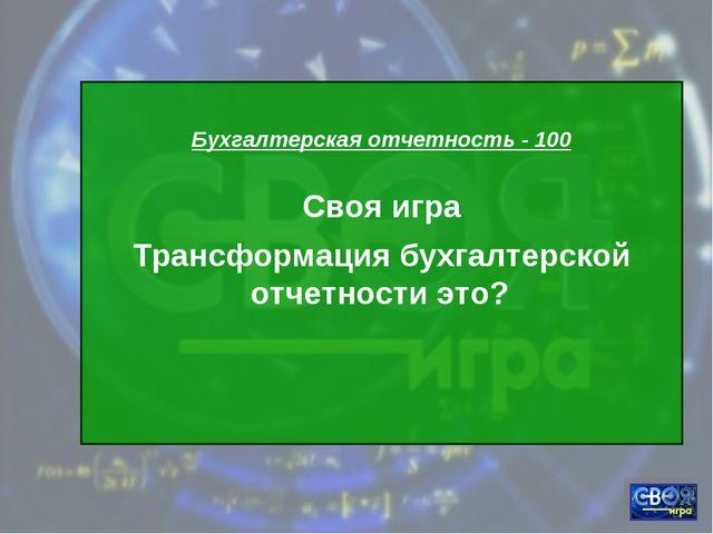Бухгалтерская отчетность - 100 Своя игра Трансформация бухгалтерской отчетно...