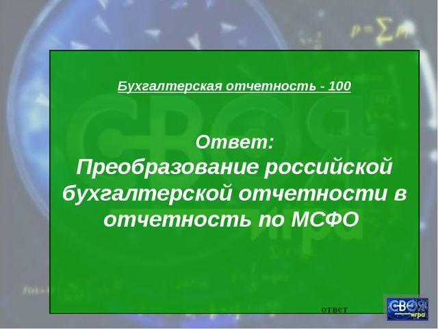 Бухгалтерская отчетность - 100 Ответ: Преобразование российской бухгалтерско...