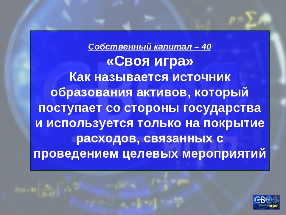 Собственный капитал – 40 «Своя игра» Как называется источник образования акт...