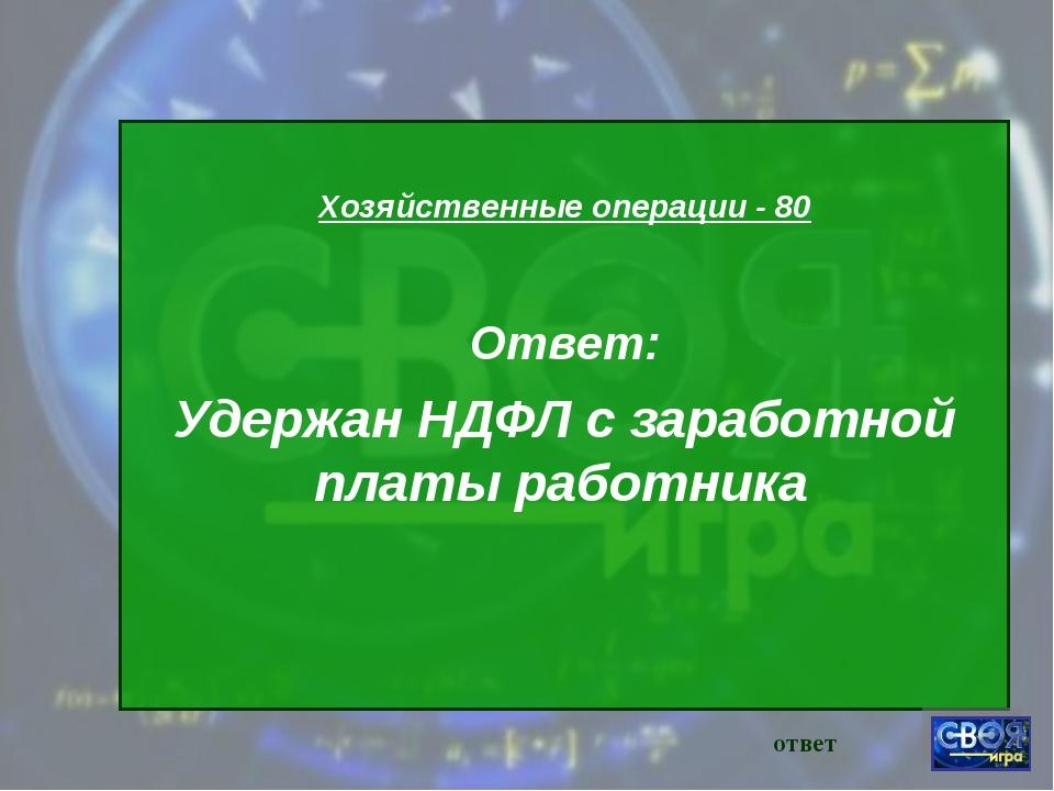 Хозяйственные операции - 80 Ответ: Удержан НДФЛ с заработной платы работника...