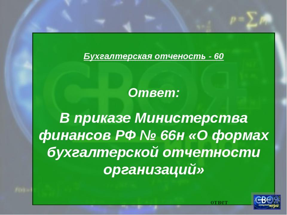 Бухгалтерская отченость - 60 Ответ: В приказе Министерства финансов РФ № 66н...