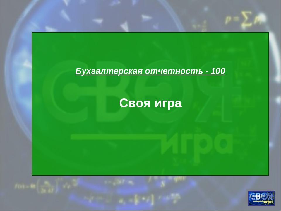 Бухгалтерская отчетность - 100 Своя игра