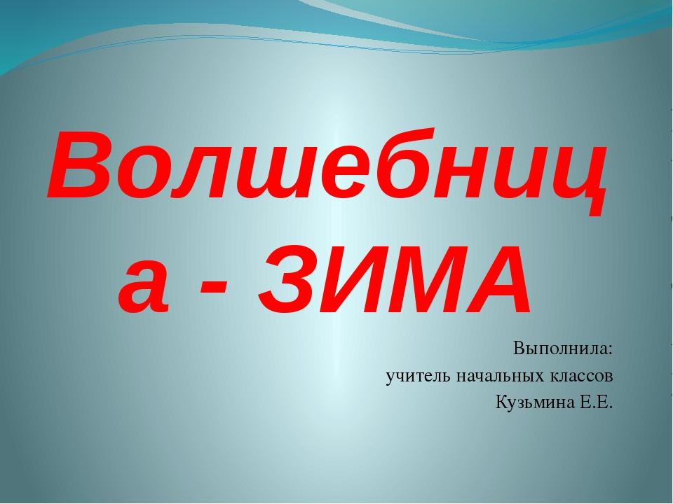 Волшебница - ЗИМА Выполнила: учитель начальных классов Кузьмина Е.Е.