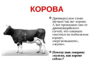 КОРОВА Древнерусское слово звучало так же- корова. А вот произошло оно от дре