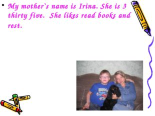 My mother`s name is Irina. She is 3 thirty five. She likes read books and rest.