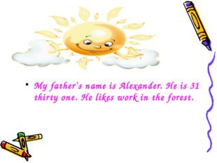 My father`s name is Alexander. He is 31 thirty one. He likes work in the fore