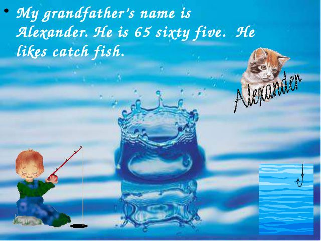 My grandfather's name is Alexander. He is 65 sixty five. He likes catch fish.