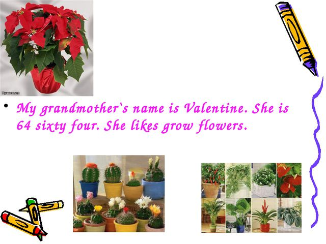 My grandmother`s name is Valentine. She is 64 sixty four. She likes grow flow...