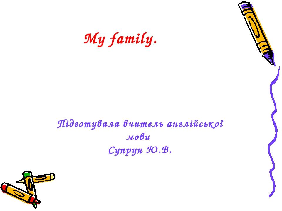 My family. Підготувала вчитель англійської мови Супрун Ю.В.