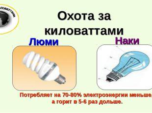 Потребляет на 70-80% электроэнергии меньше, а горит в 5-6 раз дольше. Охота
