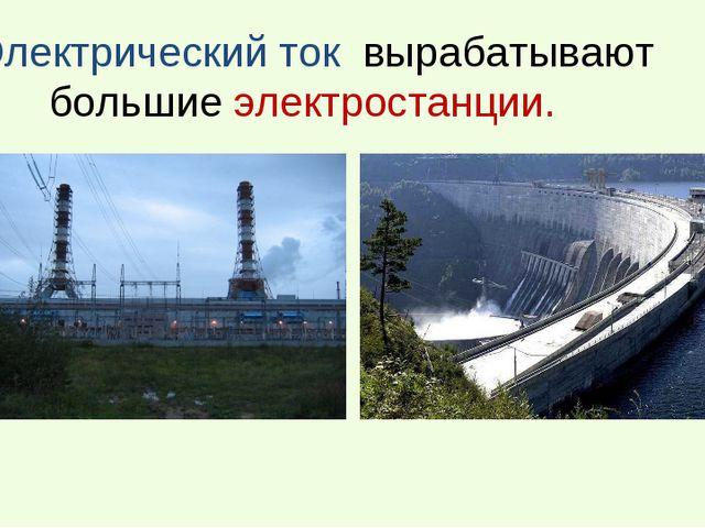 Электрический ток вырабатывают большие электростанции.