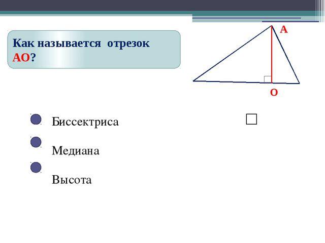 Биссектриса Медиана Высота Как называется отрезок АО?